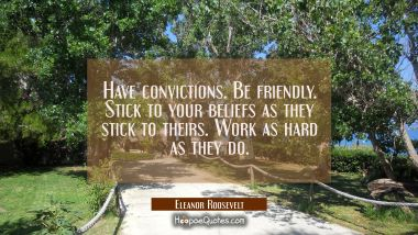Have convictions. Be friendly. Stick to your beliefs as they stick to theirs. Work as hard as they Eleanor Roosevelt Quotes