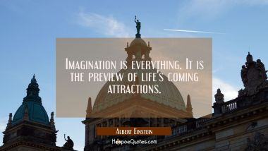Imagination is everything. It is the preview of life's coming attractions. Albert Einstein Quotes