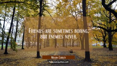 Friends are sometimes boring but enemies never.