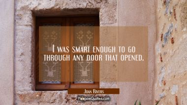 I was smart enough to go through any door that opened.