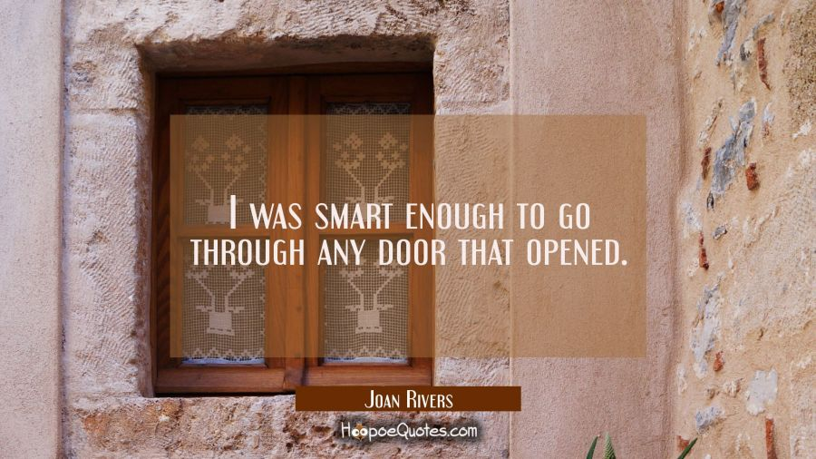 I was smart enough to go through any door that opened. Joan Rivers Quotes