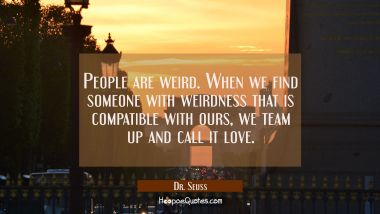 People are weird. When we find someone with weirdness that is compatible with ours, we team up and call it love. Dr. Seuss Quotes