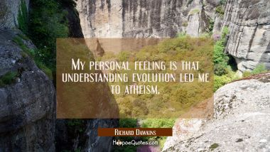 My personal feeling is that understanding evolution led me to atheism.