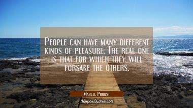 People can have many different kinds of pleasure. The real one is that for which they will forsake