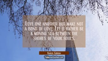 Love one another but make not a bond of love: Let it rather be a moving sea between the shores of y Kahlil Gibran Quotes