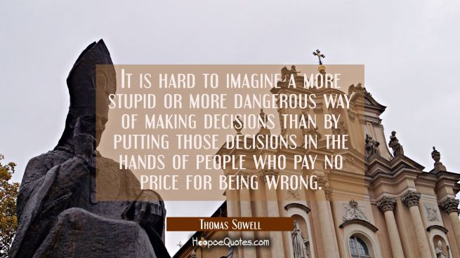 It is hard to imagine a more stupid or more dangerous way of making decisions than by putting those