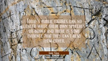 Today's public figures can no longer write their own speeches or books and there is some evidence t Gore Vidal Quotes
