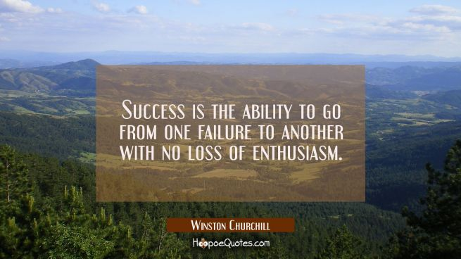 Success is the ability to go from one failure to another with no loss of enthusiasm.