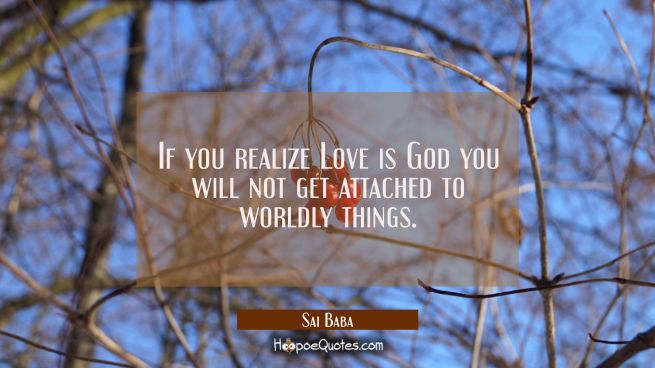 If you realize Love is God you will not get attached to worldly things.