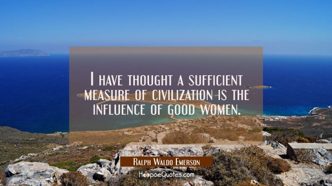 I have thought a sufficient measure of civilization is the influence of good women.