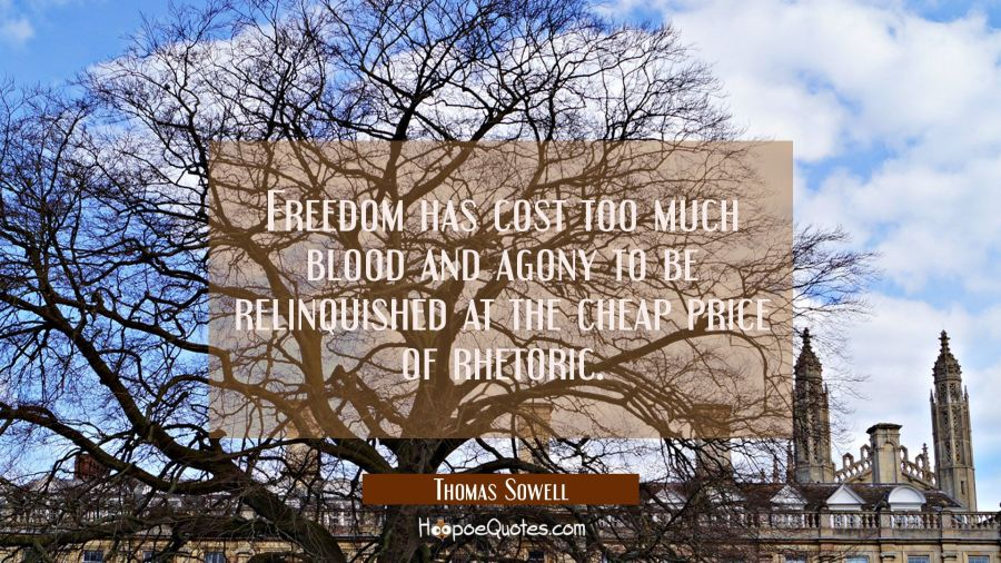 Freedom has cost too much blood and agony to be relinquished at the cheap price of rhetoric. Thomas Sowell Quotes