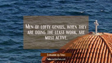 Men of lofty genius when they are doing the least work are most active. Leonardo da Vinci Quotes