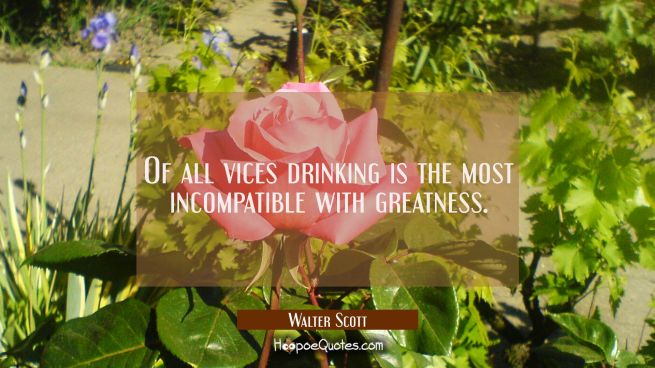 Of all vices drinking is the most incompatible with greatness.