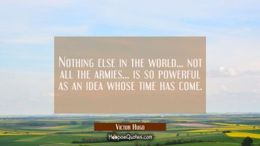 Nothing else in the world... not all the armies... is so powerful as an idea whose time has come.