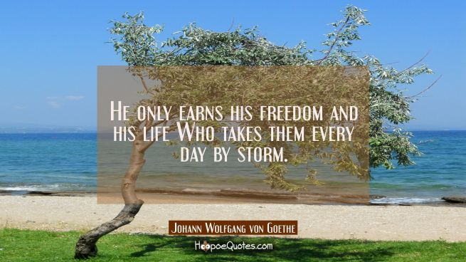 He only earns his freedom and his life Who takes them every day by storm.