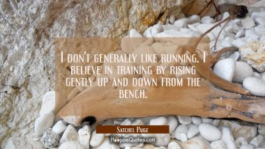 I don't generally like running. I believe in training by rising gently up and down from the bench.