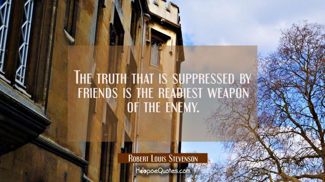 The truth that is suppressed by friends is the readiest weapon of the enemy.