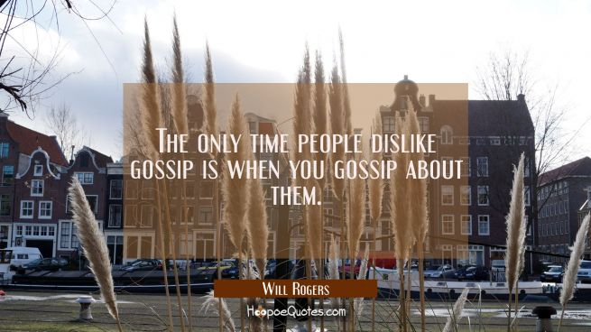 The only time people dislike gossip is when you gossip about them.
