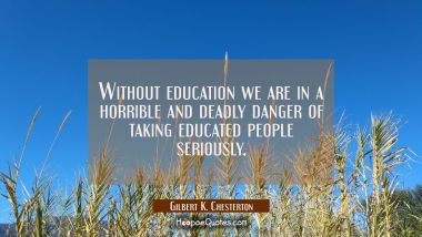 Without education we are in a horrible and deadly danger of taking educated people seriously. Gilbert K. Chesterton Quotes