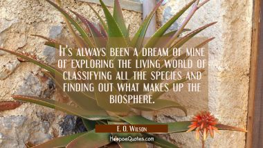 It's always been a dream of mine of exploring the living world of classifying all the species and f E. O. Wilson Quotes