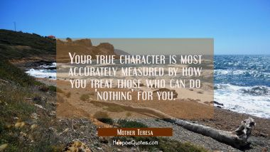 Your true character is most accurately measured by how you treat those who can do 'nothing' for you.