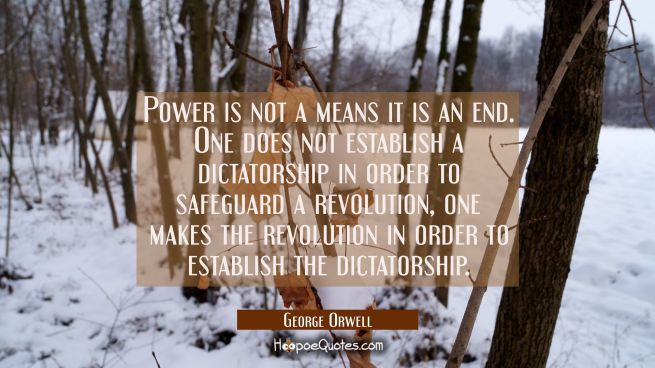 Power is not a means it is an end. One does not establish a dictatorship in order to safeguard a re