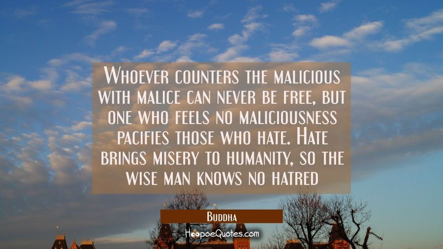 Whoever counters the malicious with malice can never be free but one who feels no maliciousness pac Buddha Quotes