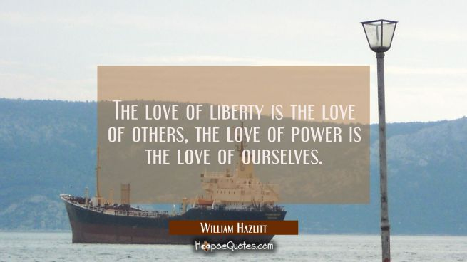 The love of liberty is the love of others, the love of power is the love of ourselves.