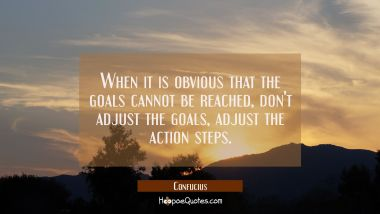 When it is obvious that the goals cannot be reached don't adjust the goals adjust the action steps.