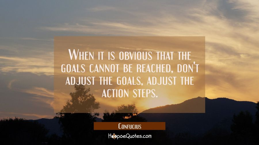 When it is obvious that the goals cannot be reached don't adjust the goals adjust the action steps. Confucius Quotes