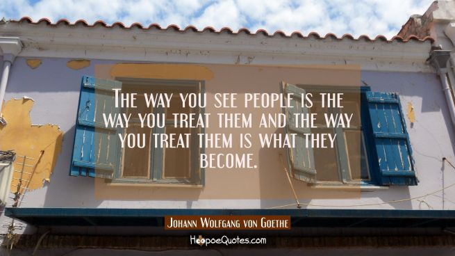 The way you see people is the way you treat them and the way you treat them is what they become.