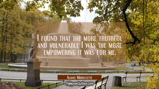 I found that the more truthful and vulnerable I was the more empowering it was for me.