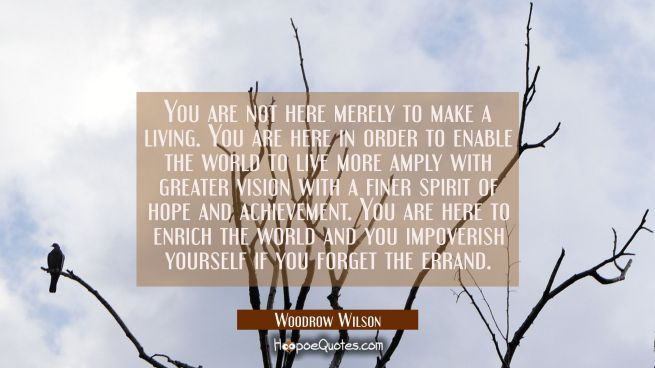 You are not here merely to make a living. You are here in order to enable the world to live more am