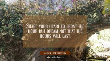Shape your heart to front the hour but dream not that the hours will last. Alfred Lord Tennyson Quotes