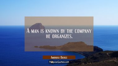 A man is known by the company he organizes.