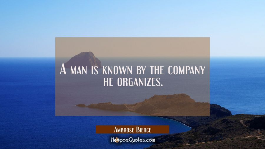 A man is known by the company he organizes. Ambrose Bierce Quotes