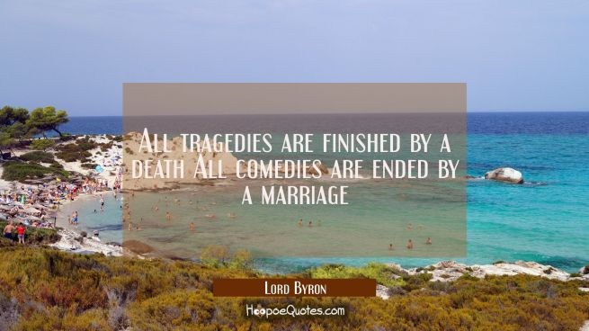 All tragedies are finished by a death All comedies are ended by a marriage