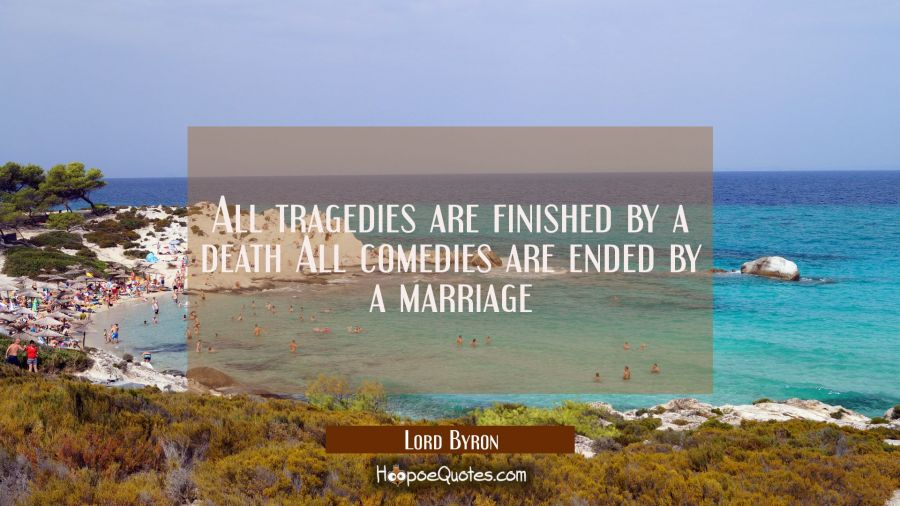 All tragedies are finished by a death All comedies are ended by a marriage Lord Byron Quotes