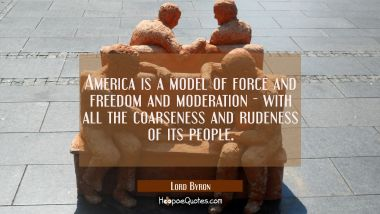 America is a model of force and freedom and moderation - with all the coarseness and rudeness of it
