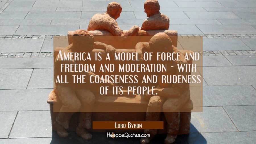America is a model of force and freedom and moderation - with all the coarseness and rudeness of it Lord Byron Quotes