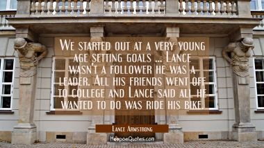 We started out at a very young age setting goals ... Lance wasn't a follower he was a leader. All h