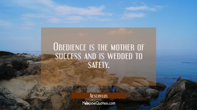 Obedience is the mother of success and is wedded to safety.