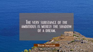 The very substance of the ambitious is merely the shadow of a dream.
