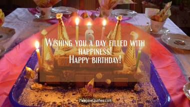 Wishing you a day filled with happiness! Happy birthday! Birthday Quotes