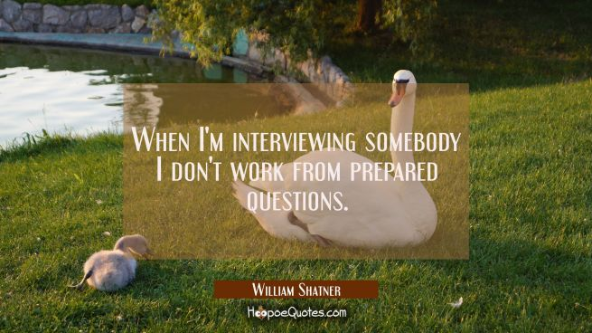 When I'm interviewing somebody I don't work from prepared questions.