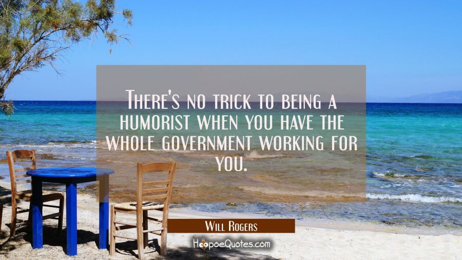 There's no trick to being a humorist when you have the whole government working for you. Will Rogers Quotes