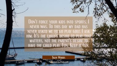 Don't force your kids into sports. I never was. To this day my dad has never asked me to go play go Tiger Woods Quotes