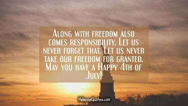 Along with freedom also comes responsibility. Let us never forget that. Let us never take our freedom for granted. May you have a Happy 4th of July! Independence Day Quotes