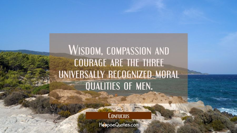 Wisdom compassion and courage are the three universally recognized moral qualities of men. Confucius Quotes