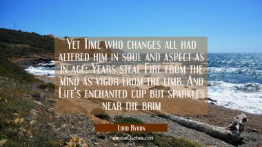 Yet Time who changes all had altered him in soul and aspect as in age: Years steal Fire from the mi Lord Byron Quotes